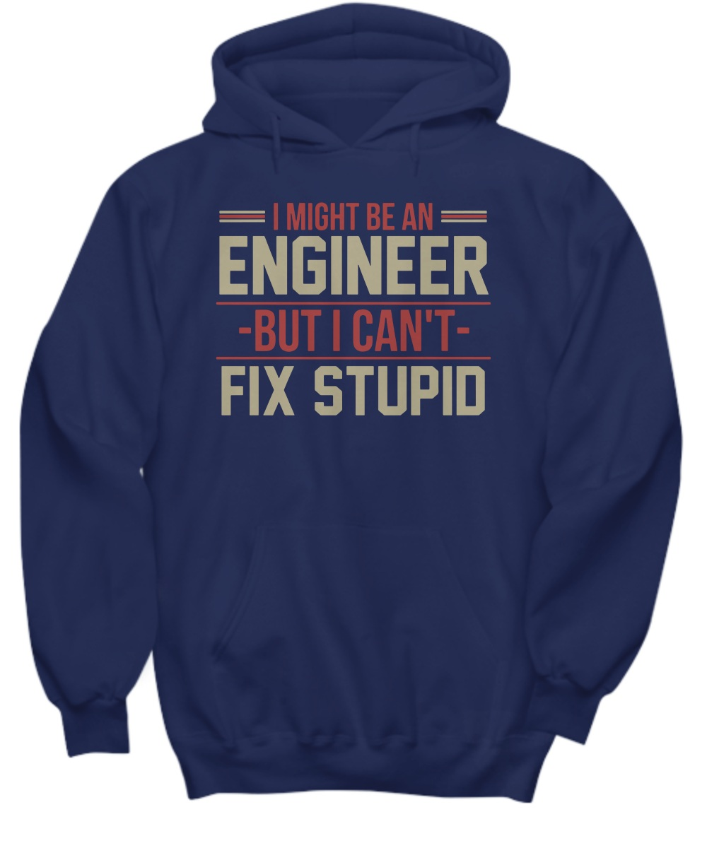 I might be an engineer but i can't fix stupid Hoodie
