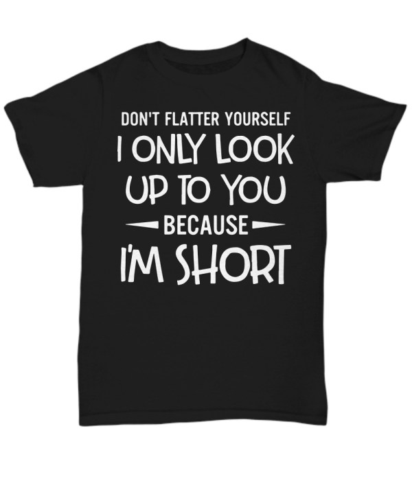 I only look up to you because I'm short Shirt