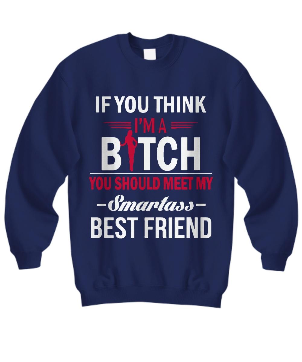 If you think I am a bitch you should meet my smartless Sweatshirt