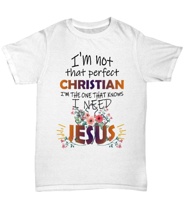 I'm not that perfect christian i'm the one that know i need jesus shirt