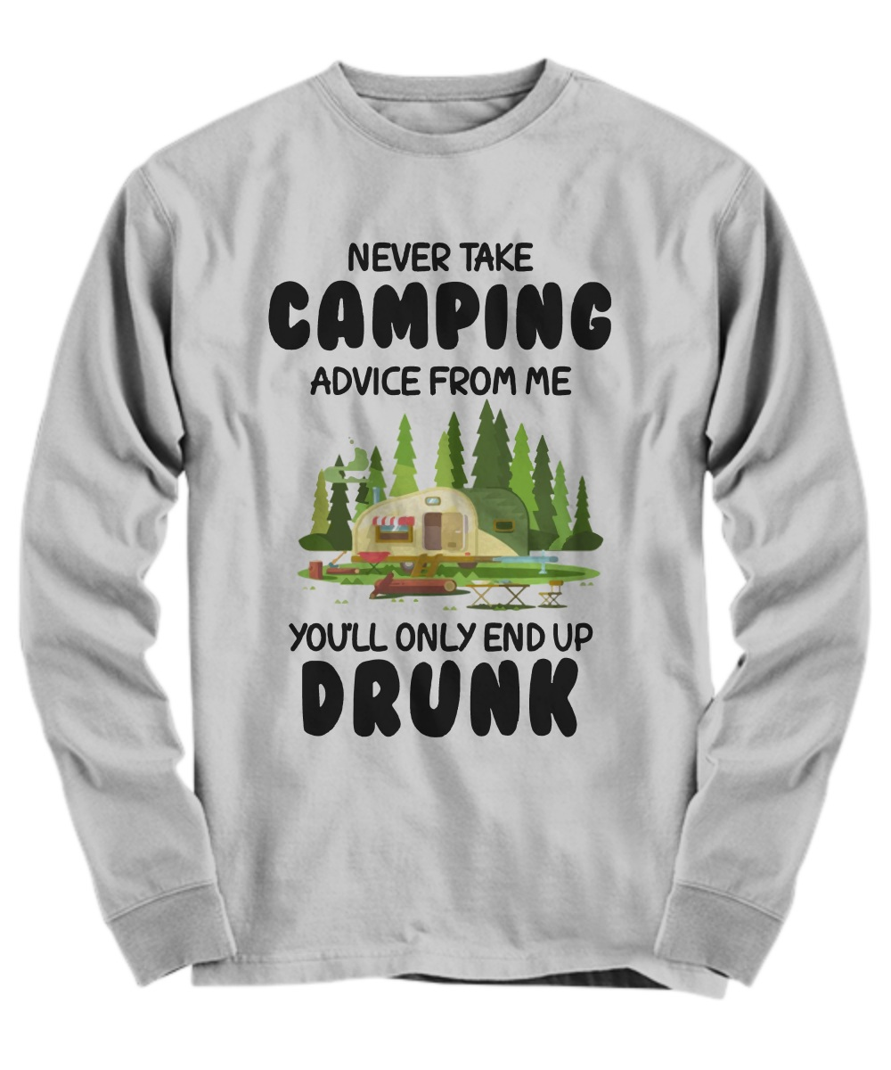 Never take camping advice from me you will only end up drunk Long Sleeve