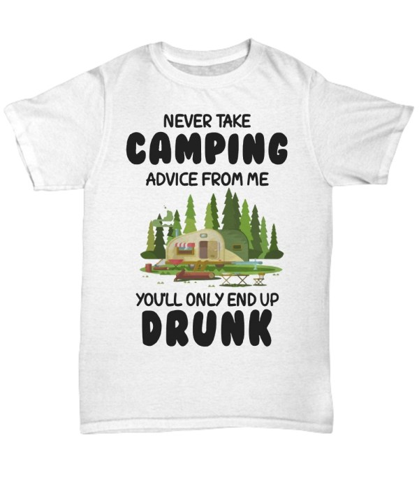 Never take camping advice from me you will only end up drunk Shirt
