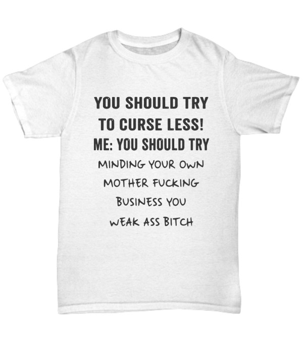 You should try to curse less me You should try minding your own mother fucking business you shirt