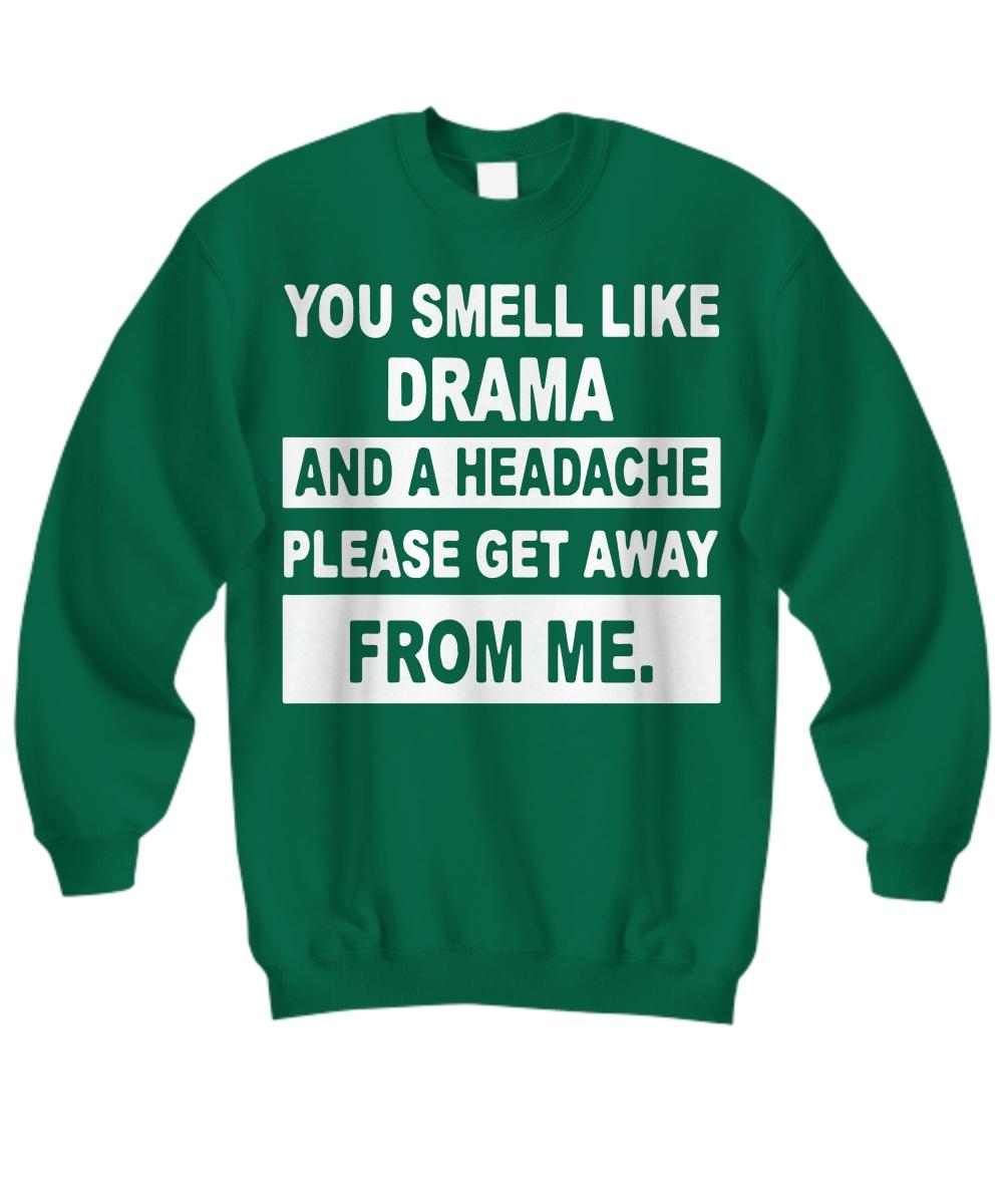 You smell like drama and a headache get away from me Shirt Sweatshirt