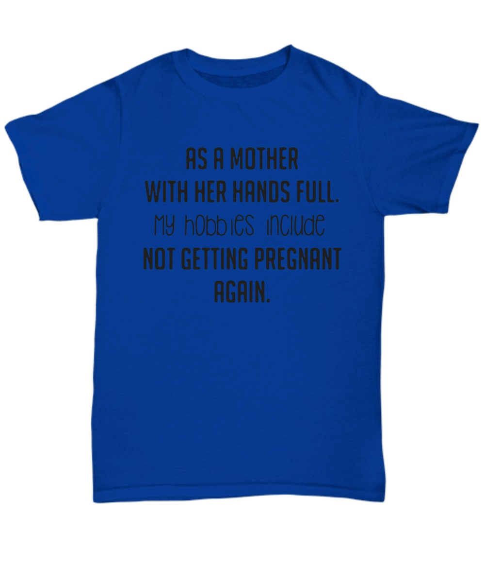 As a mother with her hands full my hobbies include not getting pregnant again classic shirt