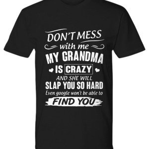 Don't mess with me my grandma is crazy and she will slap you so hard find you shirt