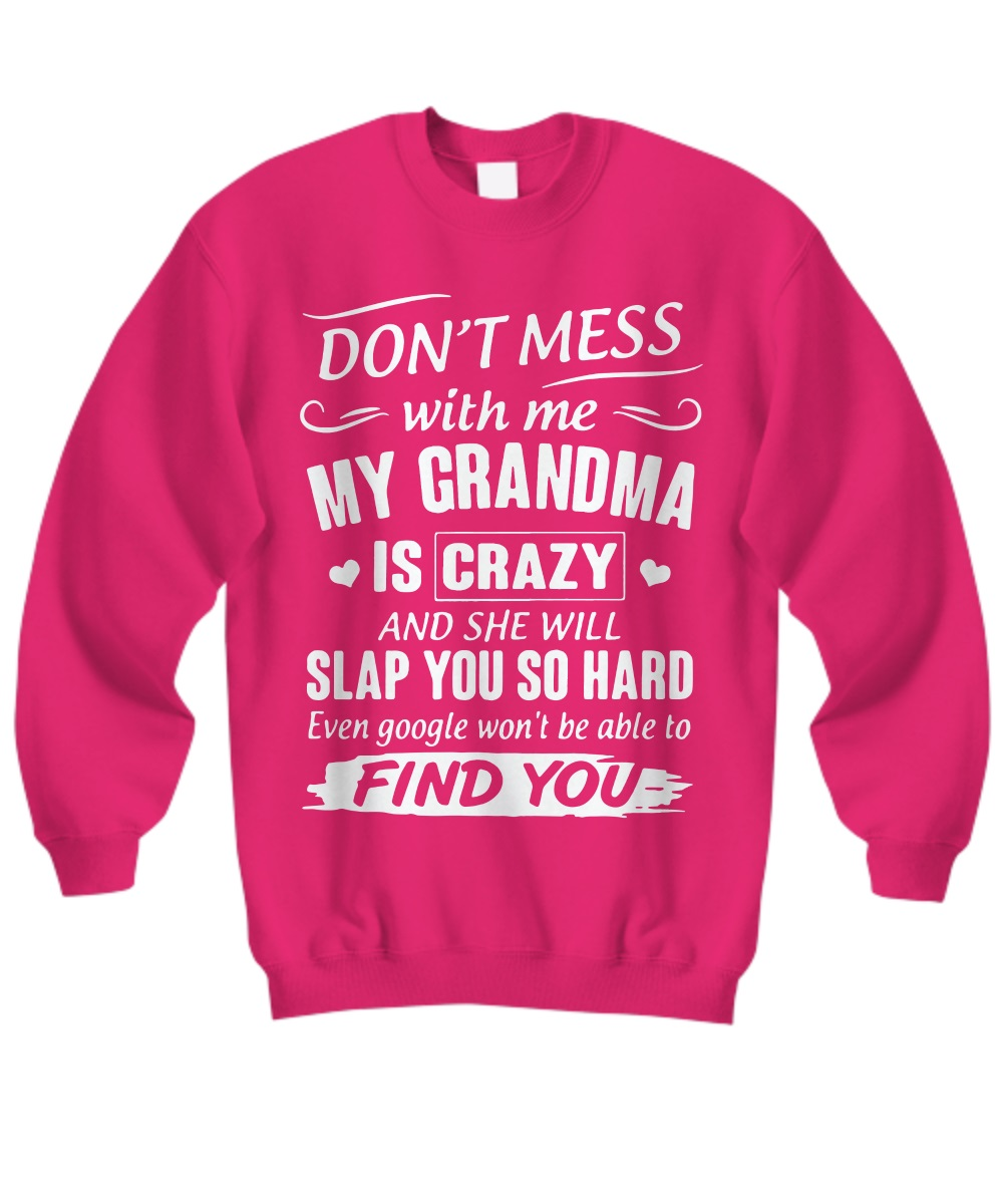 Don't mess with me my grandma is crazy and she will slap you so hard find you sweatshirt