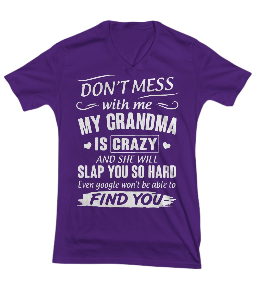 Don't mess with me my grandma is crazy and she will slap you so hard find you v-neck