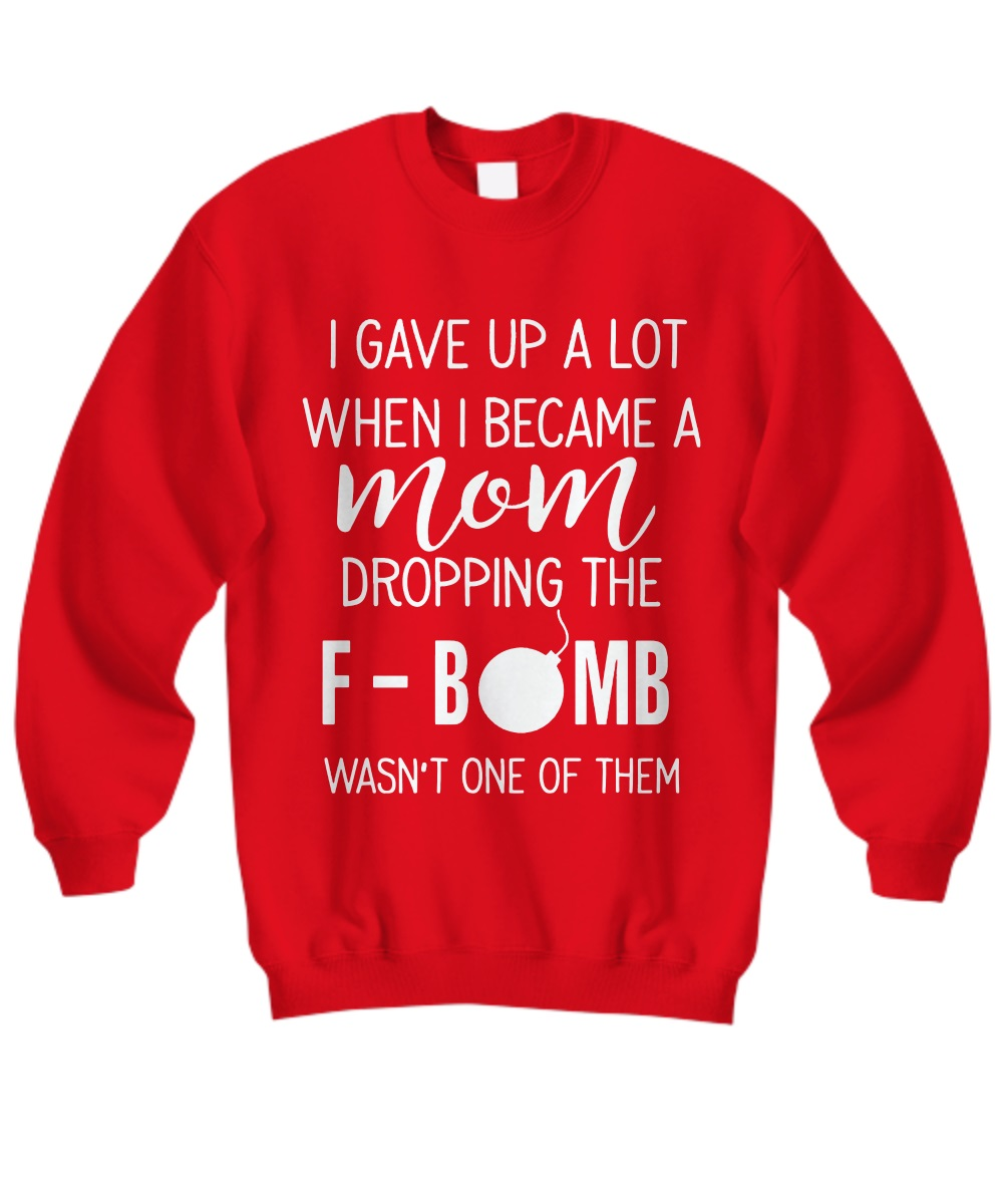 I GAVE UP A LOT WHEN I BECOME A MOM DROPPING THE F BOMB WASN'T ONE OF THEM sweatshirt
