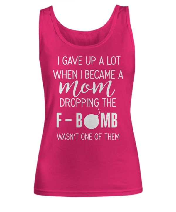 I GAVE UP A LOT WHEN I BECOME A MOM DROPPING THE F BOMB WASN'T ONE OF THEM tank top