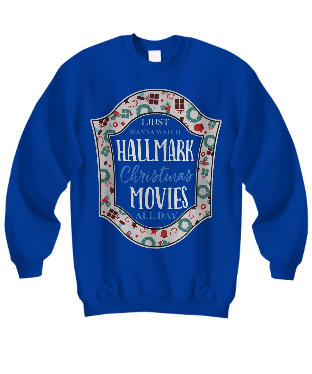 I just wanna watch hallmark christmas movies all day sweatshirt