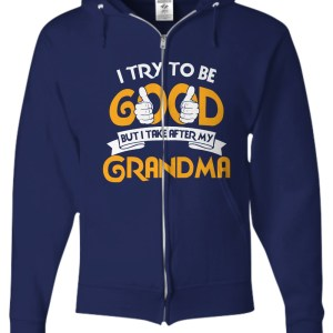 I try to be good but i take after my grandma zip hoodie
