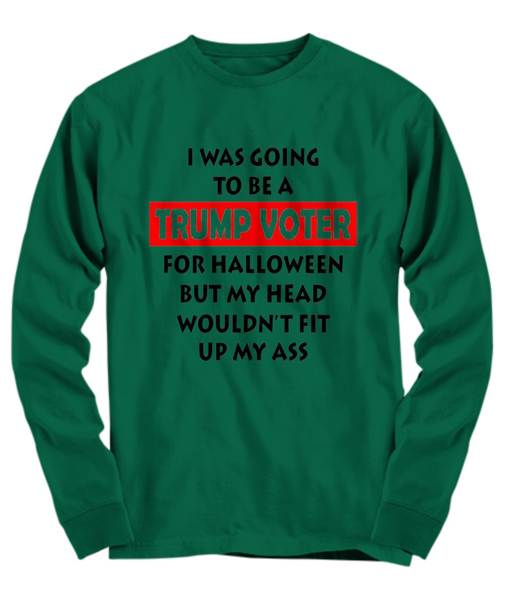 I was going to be a Trump voter for halloween but my head wouldn't fit up my ass long sleeve