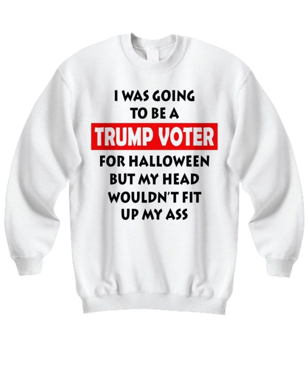 I was going to be a Trump voter for halloween but my head wouldn't fit up my ass sweatshirt