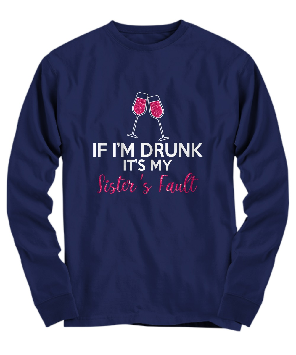 If I'm drunk It's my sister's fault wine long sleeve