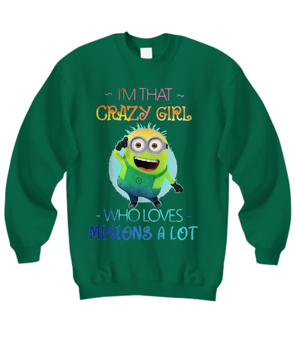 I'm that crazy girl who loves minions a lot Sweatshirt