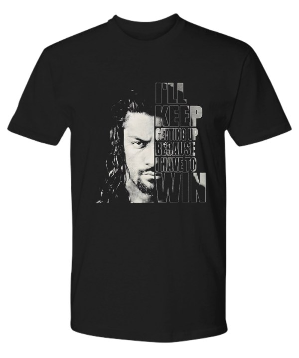 Roman Reigns I'll keep getting up because I have to win shirt