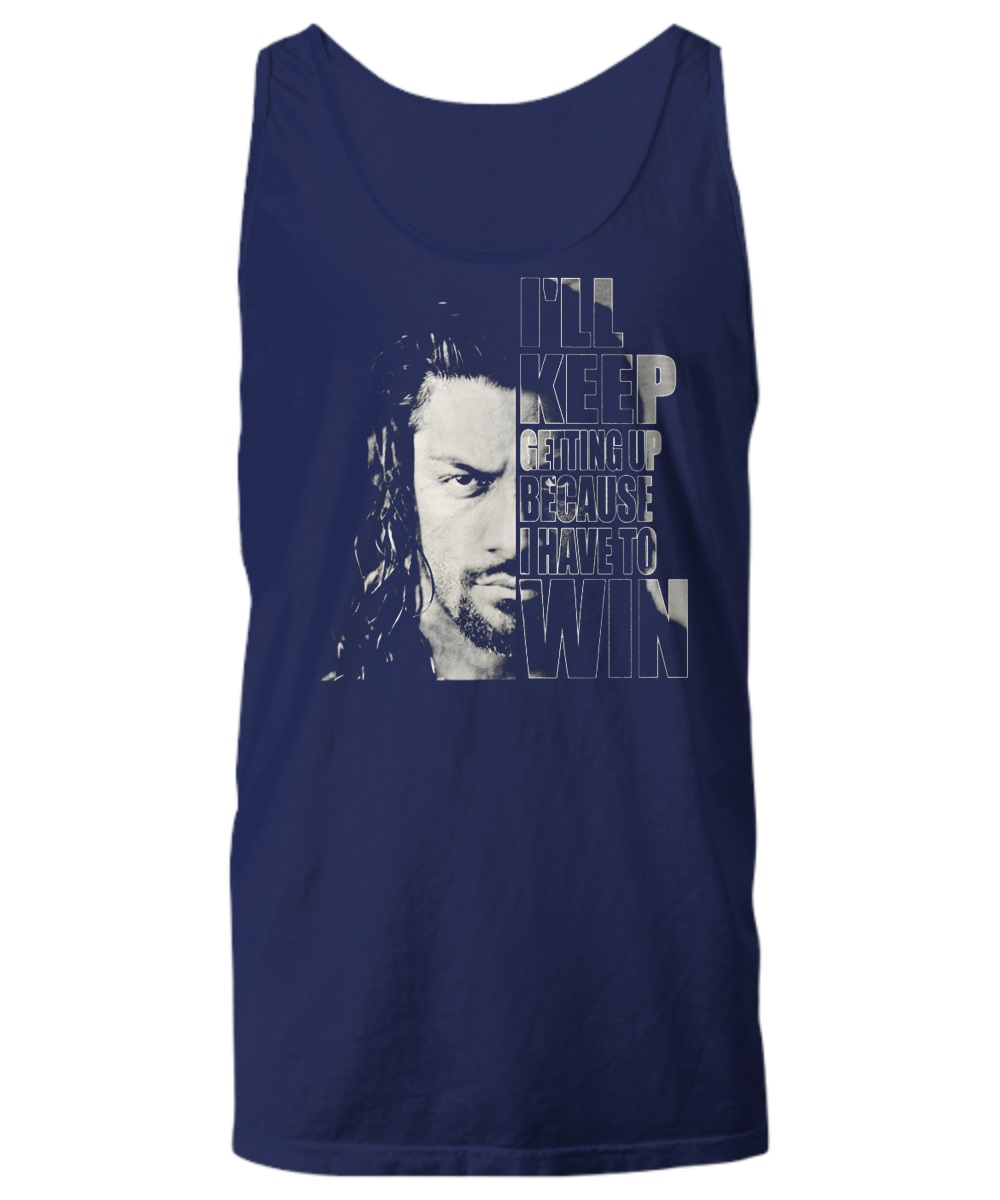 Roman Reigns I'll keep getting up because I have to win tank top