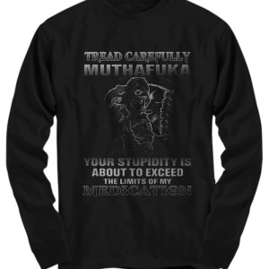 Tread carefully muthafuka your stupidity is about to exceed the limit of my medication long sleeve