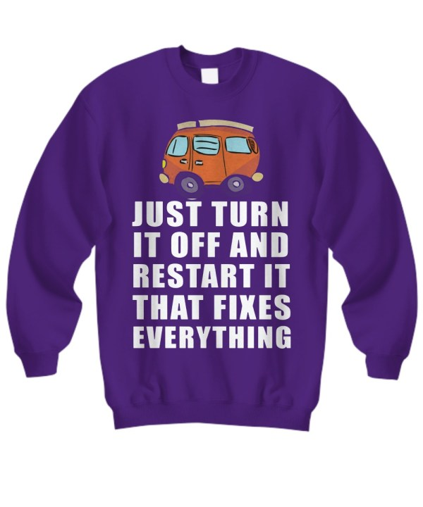 just turn it off and restart it that fixes everything sweatshirt