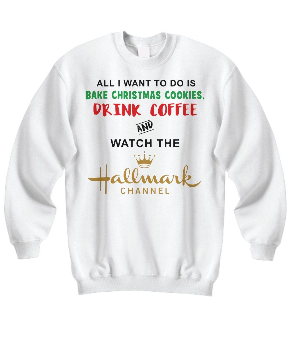All I want to do is bake christmas cookies drink coffee and watch the hallmark channel sweatshirt