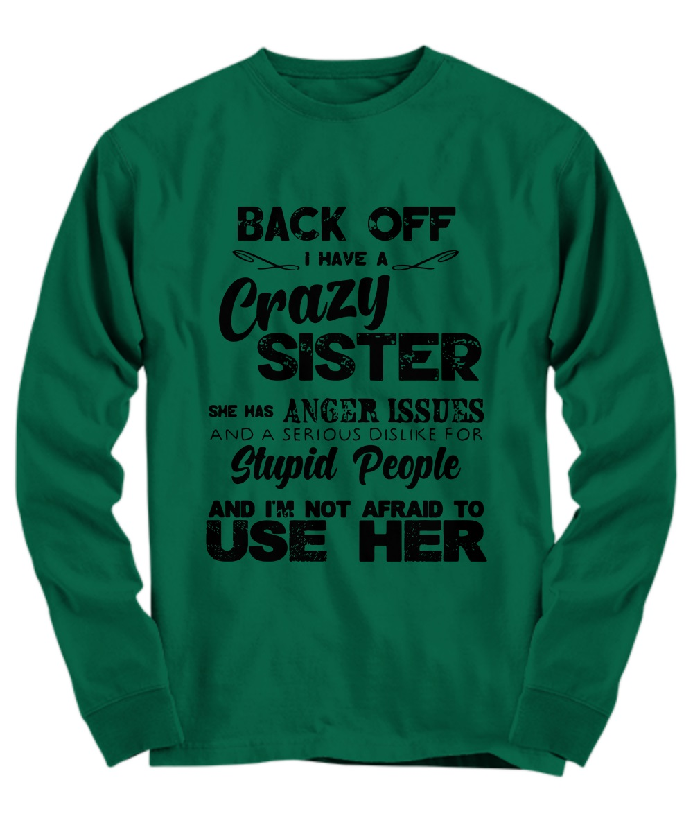 Back off I have a crazy sister she has anger issues and a serious dislike for stupid people and I'm not afraid to use her long sleeve