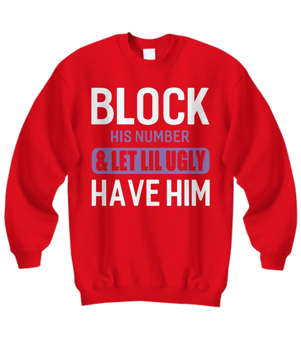 Block his number and let lil ugly have him sweatshirt