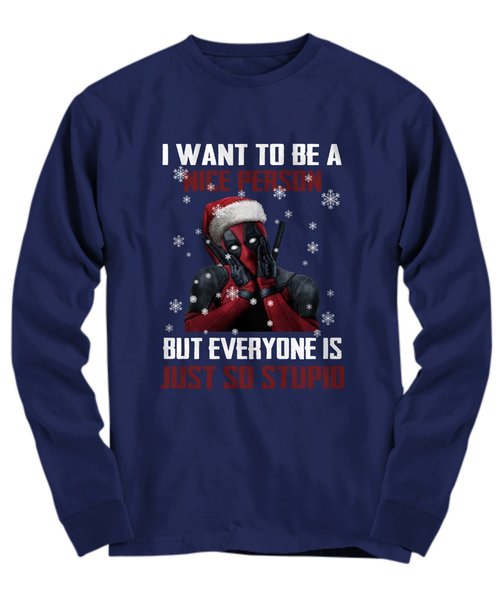Deadpool I want to be a nice person but everyone is just so stupid ugly Christmas long sleeve