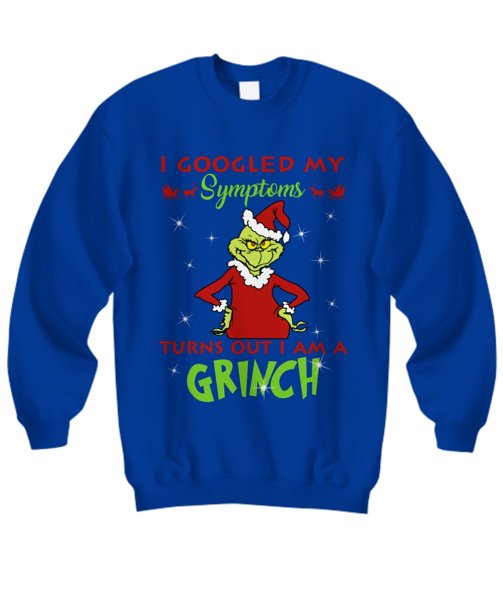 I googled my symptoms turns out i am a grinch sweatshirt