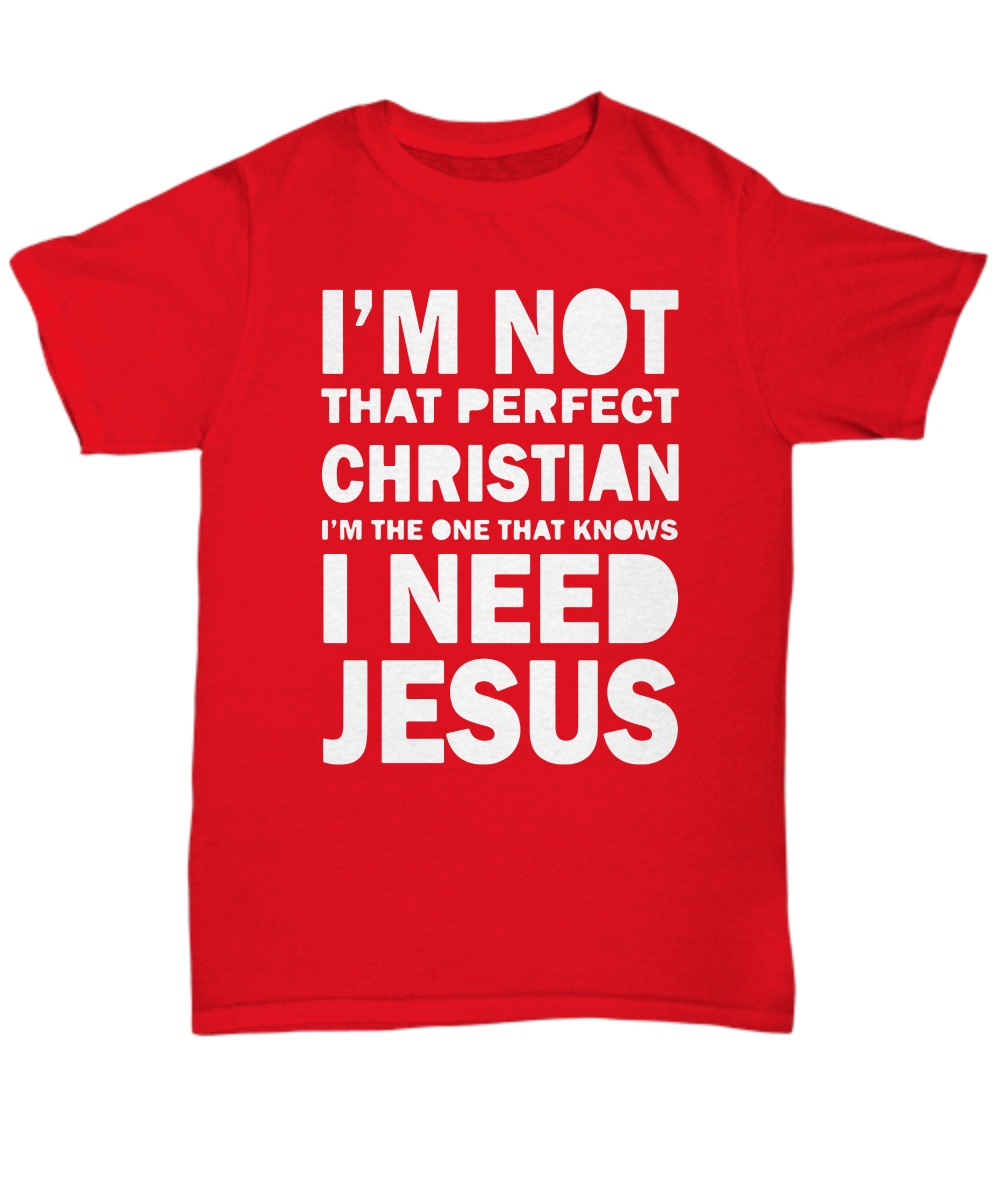I'm not that perfect Christian I'm the one that knows I need Jesus classic shirt