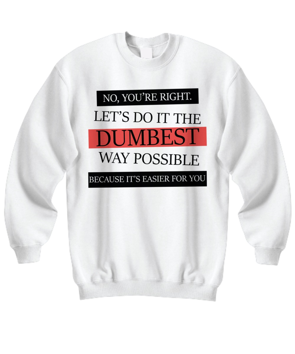 No you're right let's do it the dumbest way possible sweatshirt