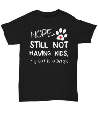 Nope still not having kids my cat is allergic classic shirt