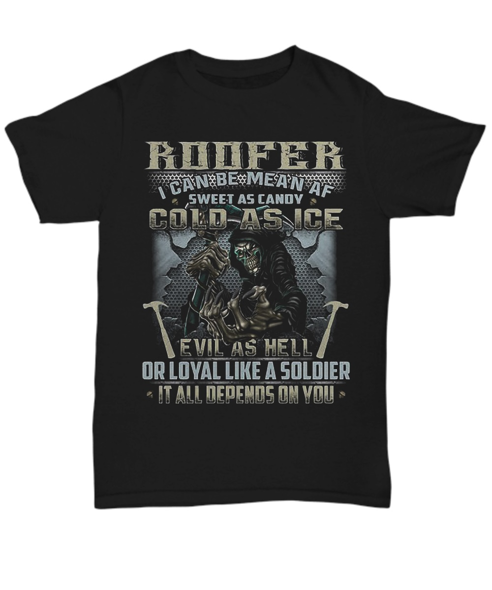 Roofer I Can Be Mean AF Sweet As Candy Cold As Ice Evil As Hell Or Loyal Like A Soldier It All Depends On You Grim Reaper classic shirt