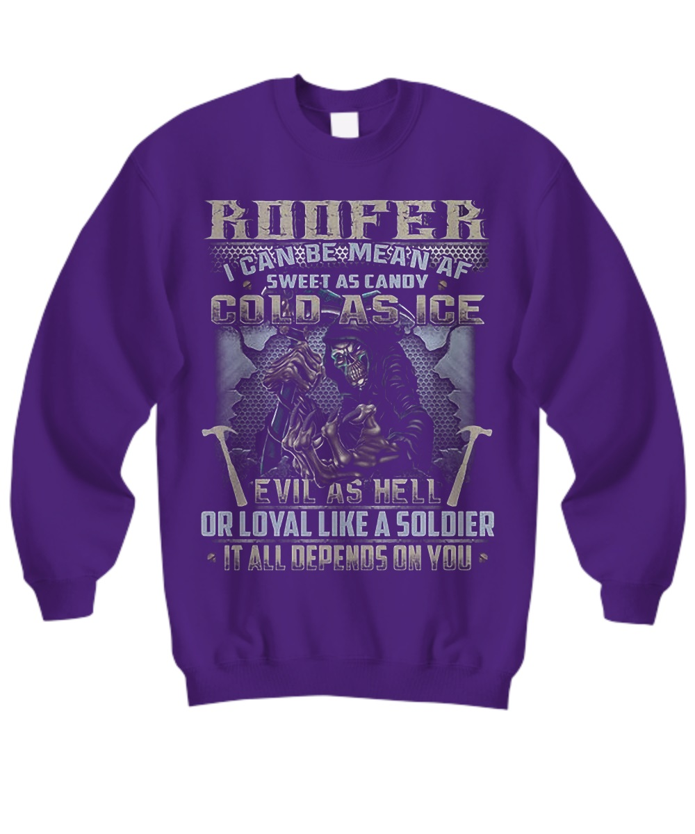 Roofer I Can Be Mean AF Sweet As Candy Cold As Ice Evil As Hell Or Loyal Like A Soldier It All Depends On You Grim Reaper sweatshirt