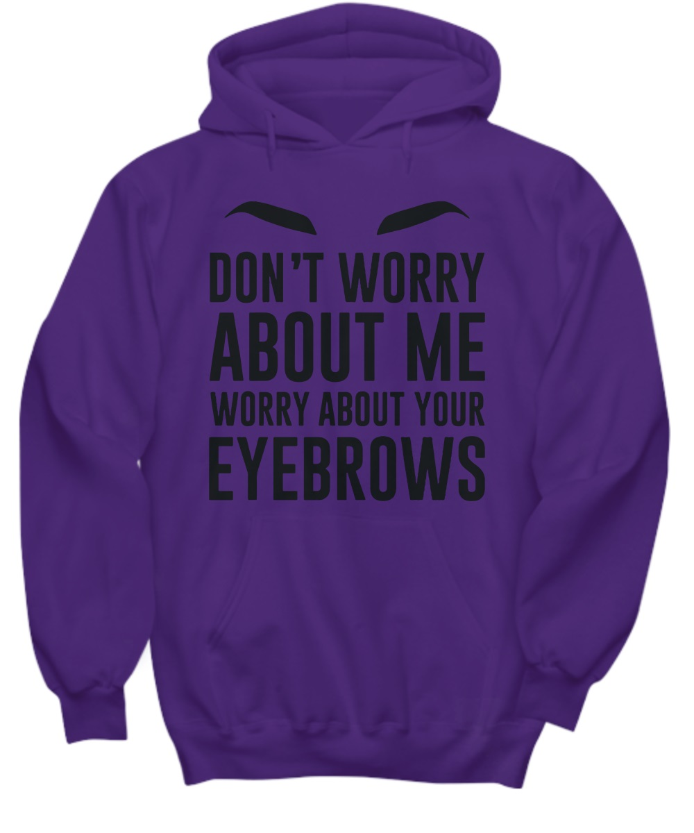 Don't worry about me worry about your eyebrows hoodie