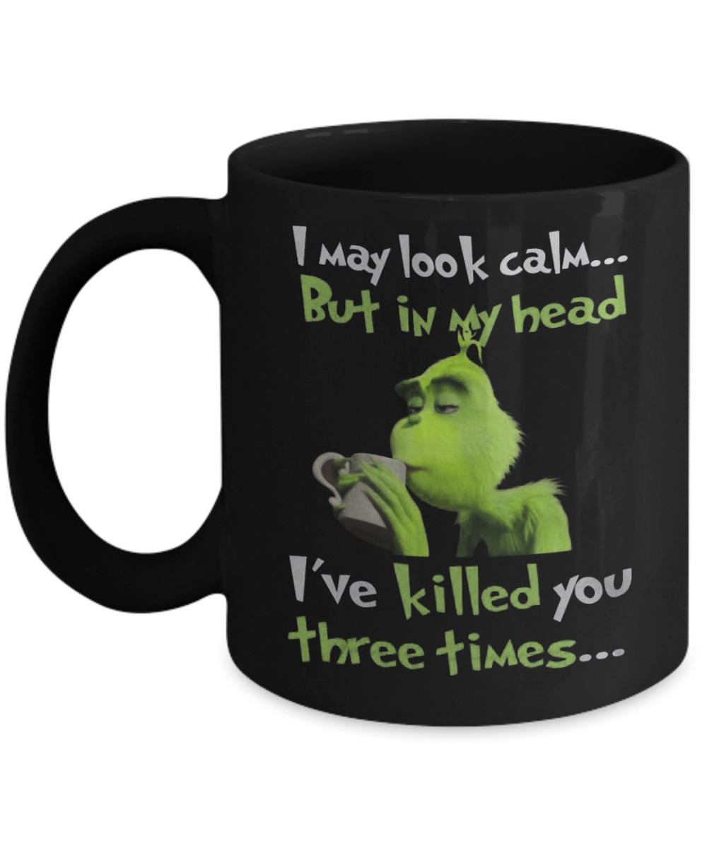Grinch I may look calm but in my head i've killed you three times mugGrinch I may look calm but in my head i've killed you three times mug