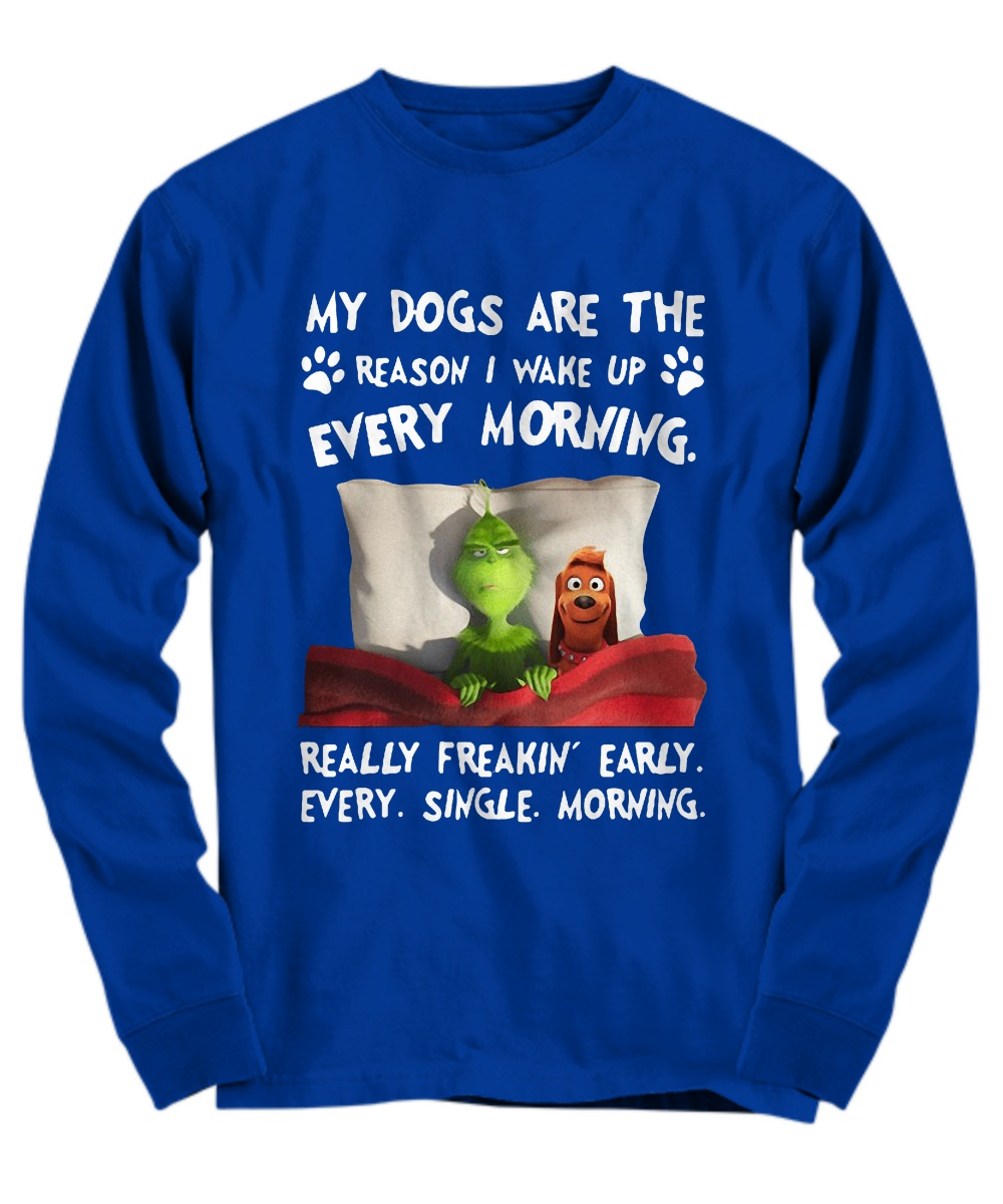 Grinch My dogs are the reason i wake up every morning really freakin' early every single morning long sleeve