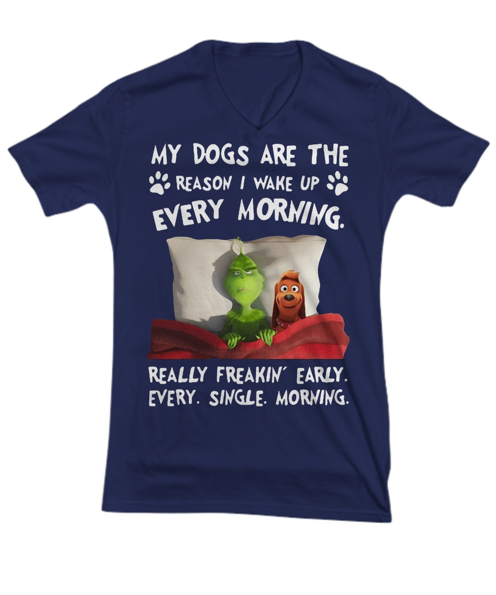 Grinch My dogs are the reason i wake up every morning really freakin' early every single morning v-neck