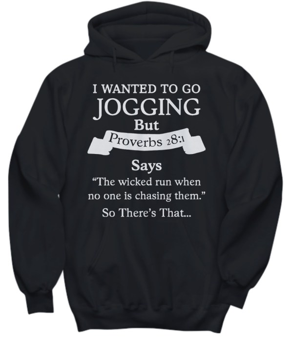 I wanted to go jogging but proverbs 28 1 says the wicked run when no one is chasing them so there's that hoodie