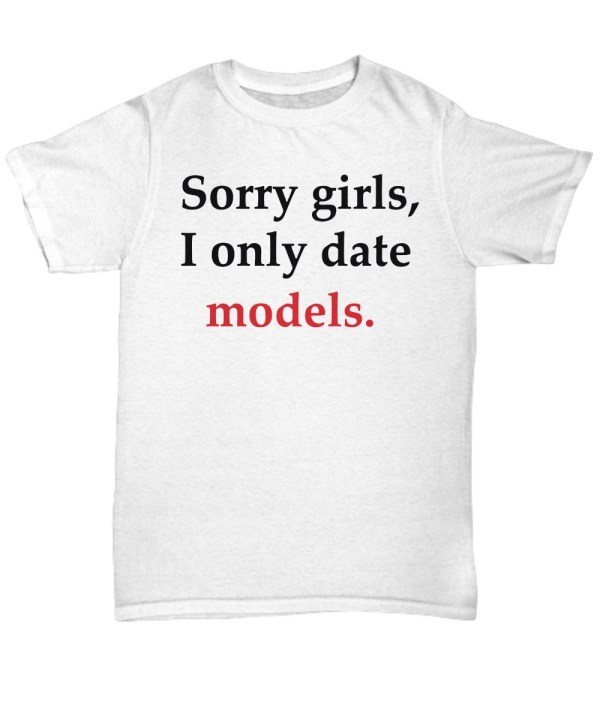 Sorry girl i only date models shirt