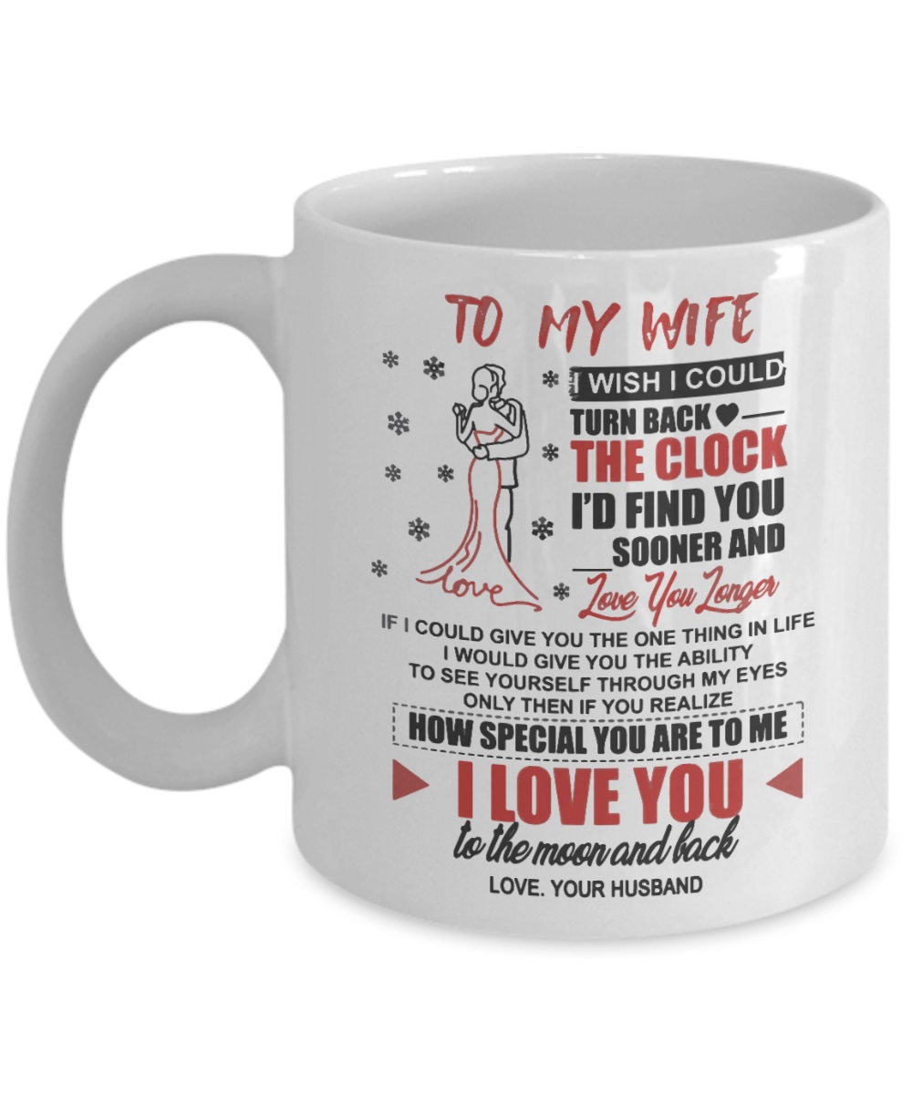 To my wife i wish i could turn back the clock i'd find you sooner and love you longer mug