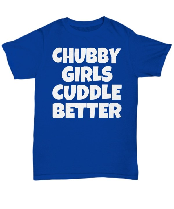 Chubby girl cuddle better shirt