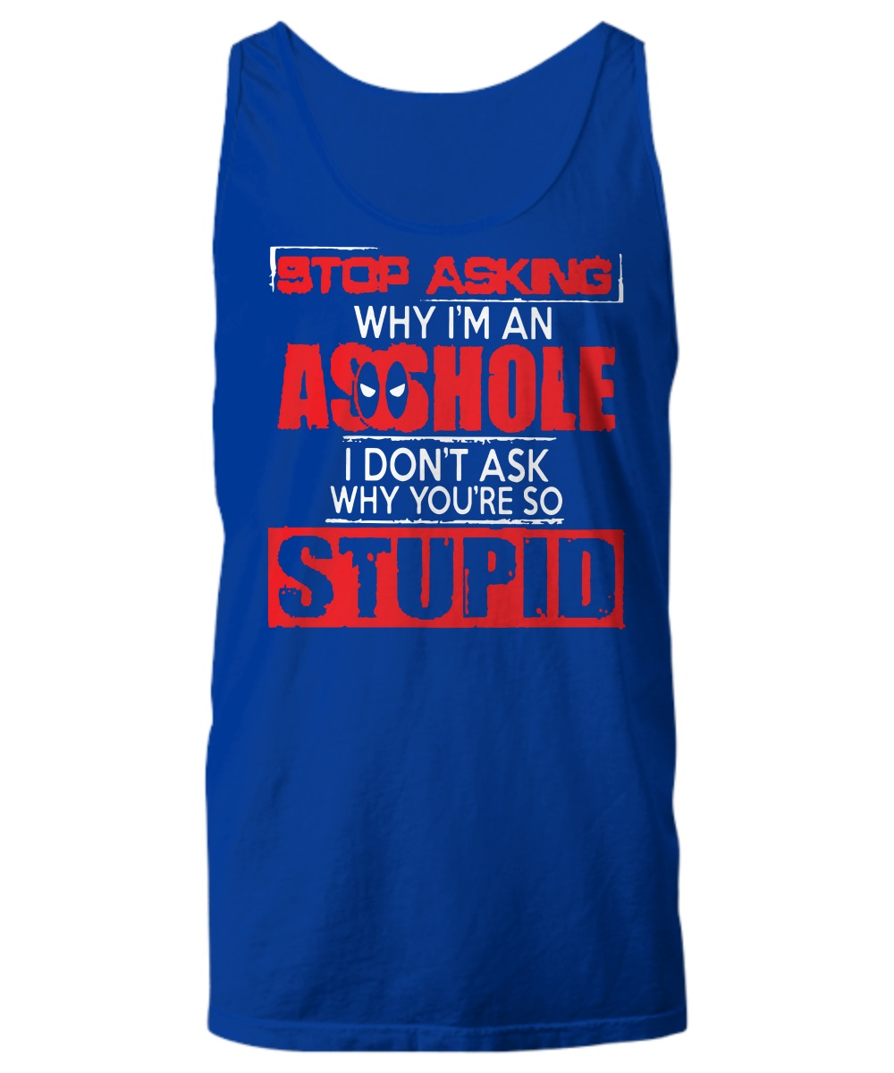 Deadpool Stop asking why I'm an asshole I don't ask why you're so stupid tank top