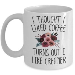 I thought i liked coffee turns out i like creamer mug