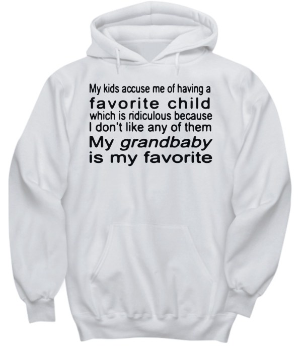 My kids accuse me of having a favorite child which is ridiculous because I don't like any of them My grandbaby is my favorite hoodie