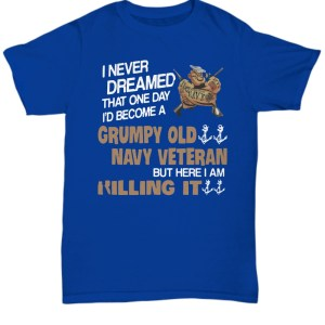 Popeye I never dreamed that one day I'd become a grumpy old navy veteran but here I am killing it shirt