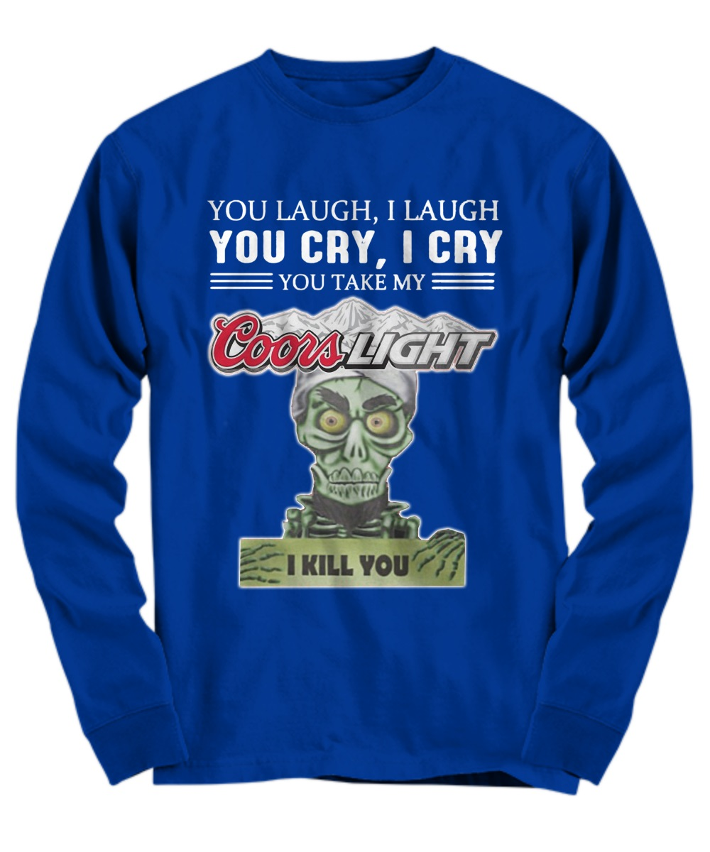 You laugh I laugh you cry I cry you take my Coors Light I kill you long sleeve