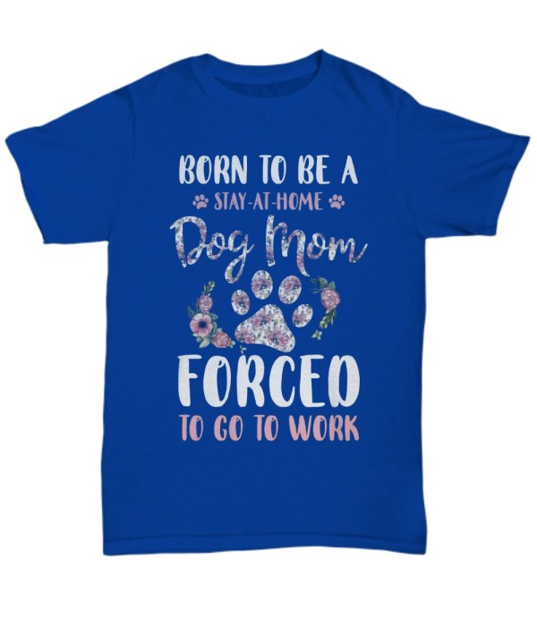Born to be a stay at home dog mom forced to go to work shirt