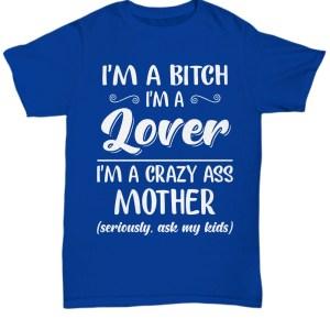 I'm a bitch I'm lover I'm a crazy ass mother shirt