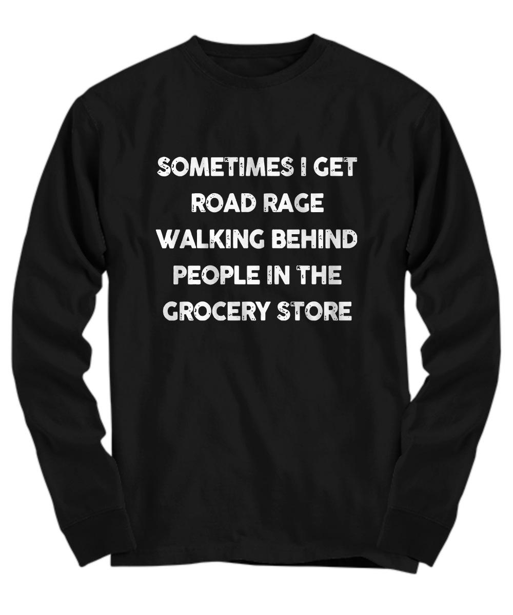 Sometimes i get road rage walking behind people in the grocery store long sleeve